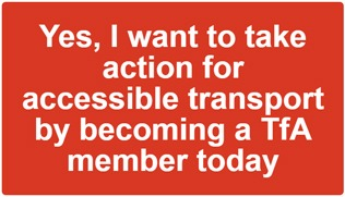 Yes, I want to take action for accessible transport by becoming a TfA member today