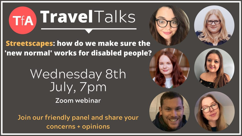 A poster for an online event. TfA - Travel Talks. Streetscapes: how do we make sure the 'new normal' works for disabled people? Wednesday 8th July, 7pm. Zoom webinar. Join our friendly panel and share your concerns and opinions. On the right hand side there are 6 pictures of smiling faces: Hollie Brooke, Amy Kavanagh, Charli Clement, Bhavini Makwana, Ellis Palmer and Sarah O'Brien.